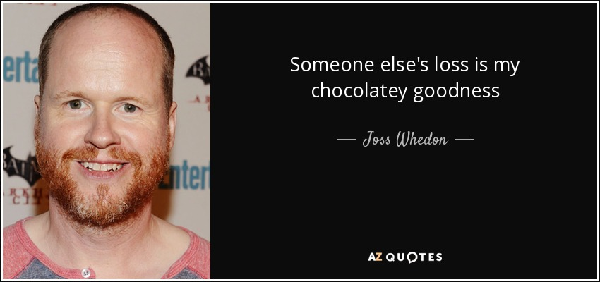 Someone else's loss is my chocolatey goodness - Joss Whedon