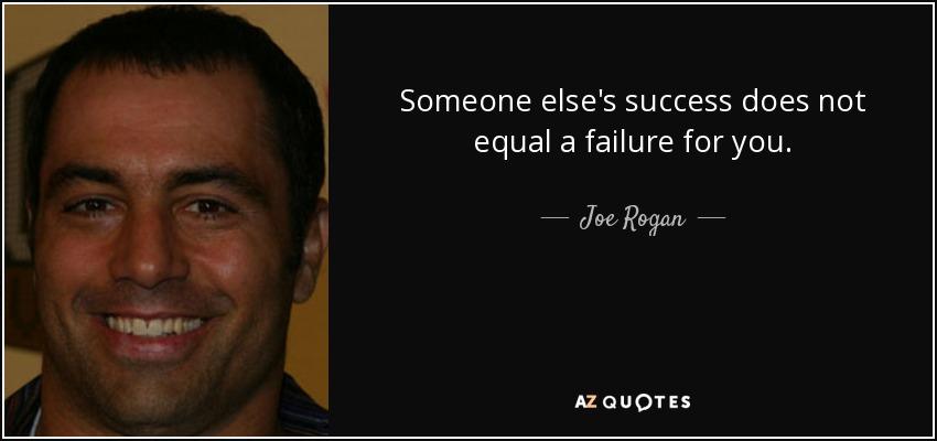 "Kết quả hình ảnh cho ""Someone else's success does not equal a failure for you."" – Joe Rogan"