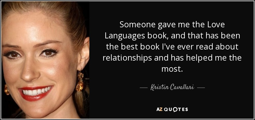Someone gave me the Love Languages book, and that has been the best book I've ever read about relationships and has helped me the most. - Kristin Cavallari