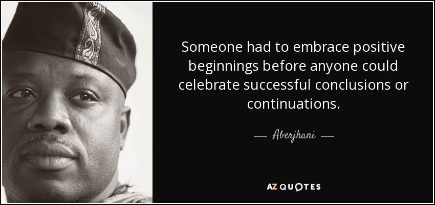 Someone had to embrace positive beginnings before anyone could celebrate successful conclusions or continuations. - Aberjhani