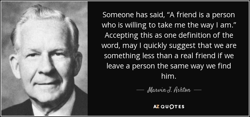 """Someone has said, """"A friend is a person who is willing to take me the way I am."""" Accepting this as one definition of the word, may I quickly suggest that we are something less than a real friend if we leave a person the same way we find him. - Marvin J. Ashton"""