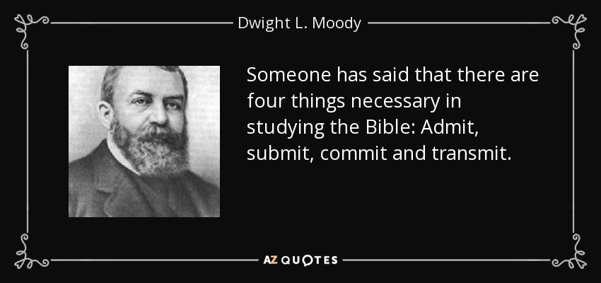 Someone has said that there are four things necessary in studying the Bible: Admit, submit, commit and transmit. - Dwight L. Moody