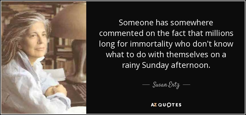 Someone has somewhere commented on the fact that millions long for immortality who don't know what to do with themselves on a rainy Sunday afternoon. - Susan Ertz