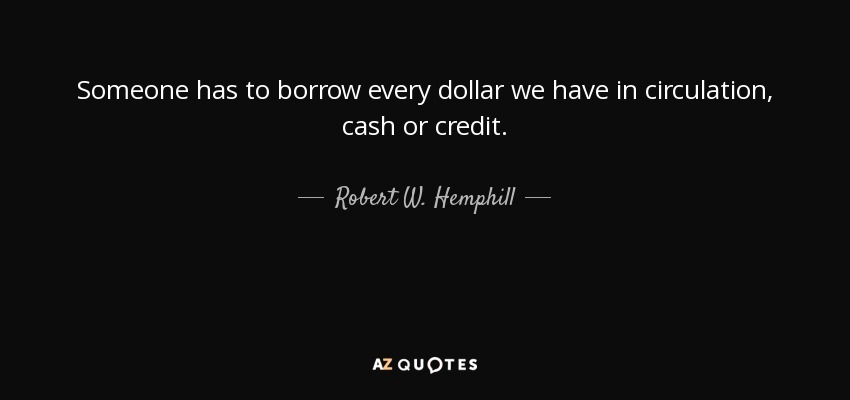 Someone has to borrow every dollar we have in circulation, cash or credit. - Robert W. Hemphill