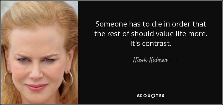 Someone has to die in order that the rest of should value life more. It's contrast. - Nicole Kidman