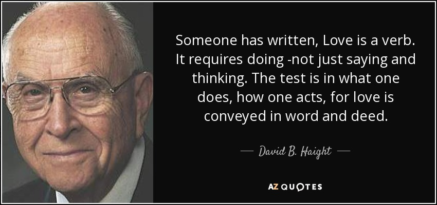 Someone has written, Love is a verb. It requires doing -not just saying and thinking. The test is in what one does, how one acts, for love is conveyed in word and deed. - David B. Haight