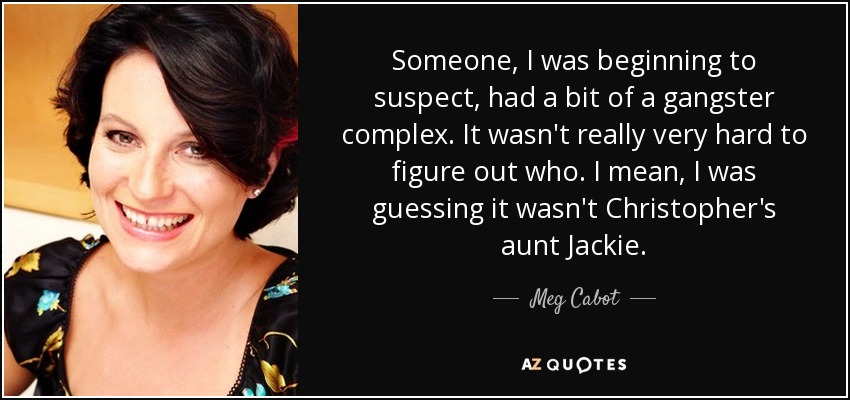 Someone, I was beginning to suspect, had a bit of a gangster complex. It wasn't really very hard to figure out who. I mean, I was guessing it wasn't Christopher's aunt Jackie. - Meg Cabot
