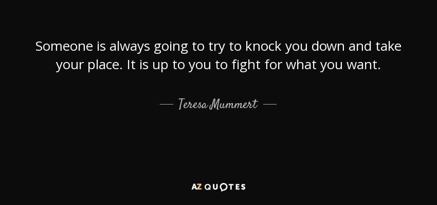 Someone is always going to try to knock you down and take your place. It is up to you to fight for what you want. - Teresa Mummert