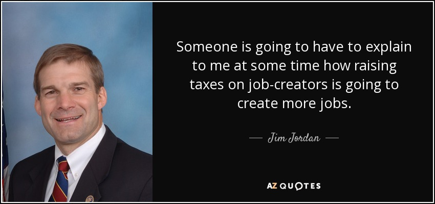 Someone is going to have to explain to me at some time how raising taxes on job-creators is going to create more jobs. - Jim Jordan