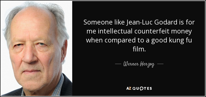 Someone like Jean-Luc Godard is for me intellectual counterfeit money when compared to a good kung fu film. - Werner Herzog