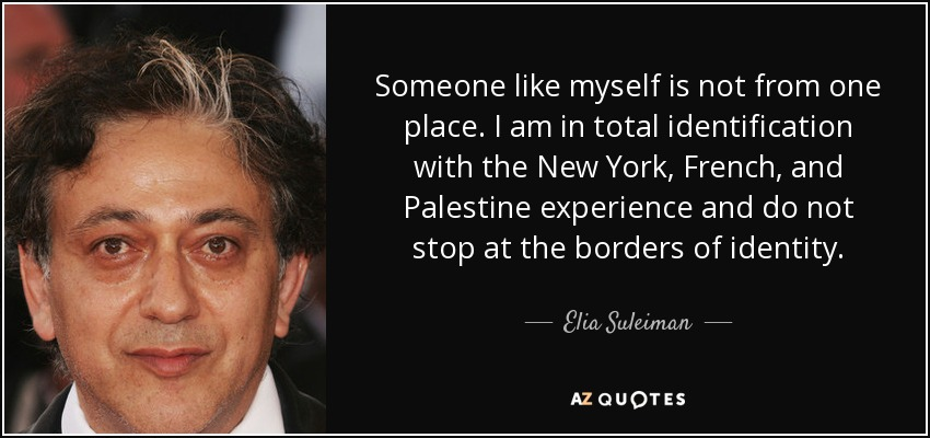 Someone like myself is not from one place. I am in total identification with the New York, French, and Palestine experience and do not stop at the borders of identity. - Elia Suleiman