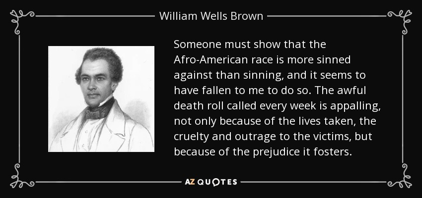 Someone must show that the Afro-American race is more sinned against than sinning, and it seems to have fallen to me to do so. The awful death roll called every week is appalling, not only because of the lives taken, the cruelty and outrage to the victims, but because of the prejudice it fosters. - William Wells Brown