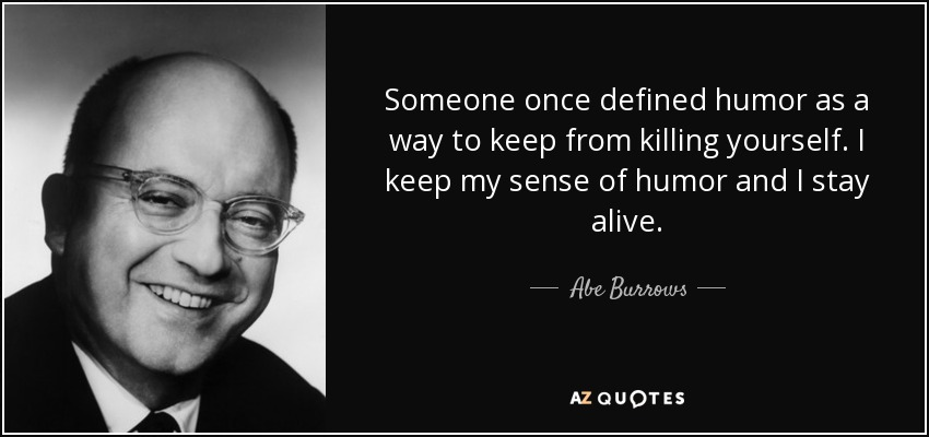 Someone once defined humor as a way to keep from killing yourself. I keep my sense of humor and I stay alive. - Abe Burrows