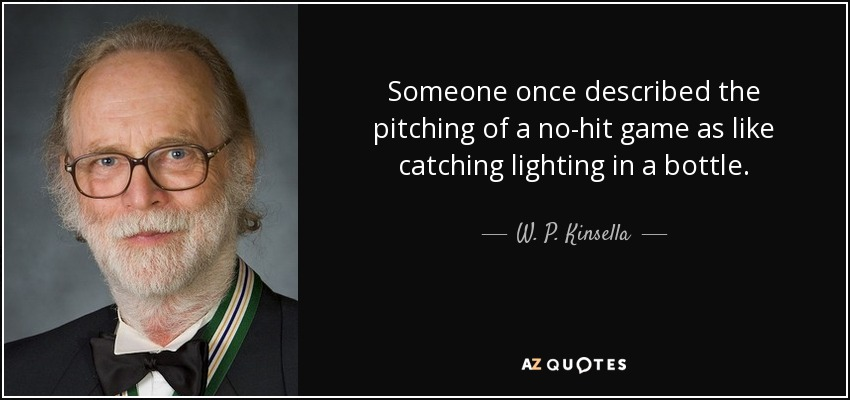 Someone once described the pitching of a no-hit game as like catching lighting in a bottle. - W. P. Kinsella