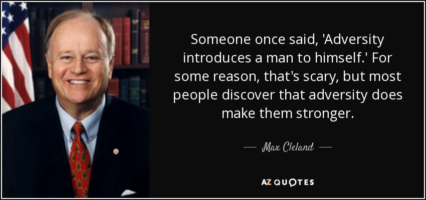 Someone once said, 'Adversity introduces a man to himself.' For some reason, that's scary, but most people discover that adversity does make them stronger. - Max Cleland