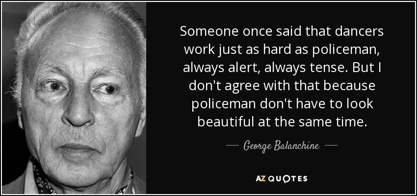 Someone once said that dancers work just as hard as policeman, always alert, always tense. But I don't agree with that because policeman don't have to look beautiful at the same time. - George Balanchine