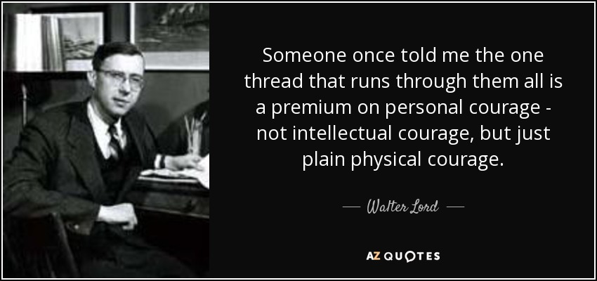 Someone once told me the one thread that runs through them all is a premium on personal courage - not intellectual courage, but just plain physical courage. - Walter Lord