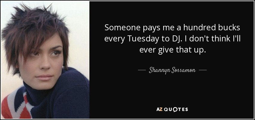 Someone pays me a hundred bucks every Tuesday to DJ. I don't think I'll ever give that up. - Shannyn Sossamon