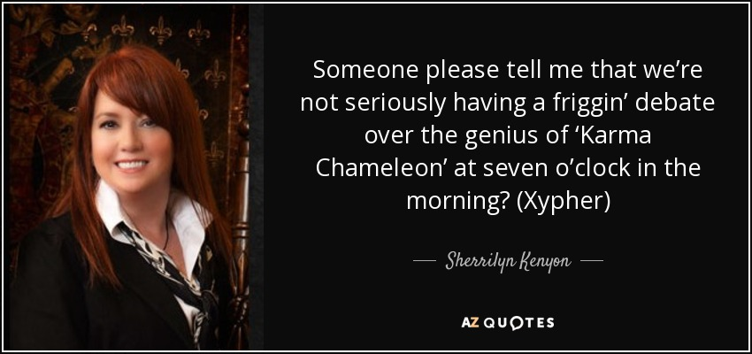 Someone please tell me that we're not seriously having a friggin' debate over the genius of 'Karma Chameleon' at seven o'clock in the morning? (Xypher) - Sherrilyn Kenyon