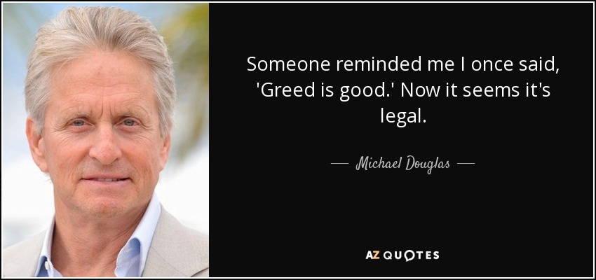 Someone reminded me I once said, 'Greed is good.' Now it seems it's legal. - Michael Douglas
