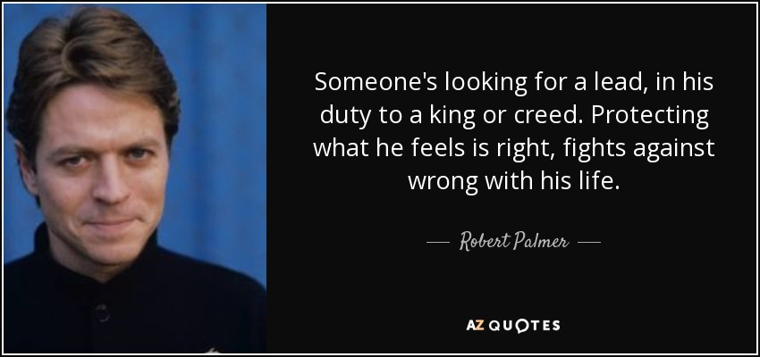 Someone's looking for a lead, in his duty to a king or creed. Protecting what he feels is right, fights against wrong with his life. - Robert Palmer