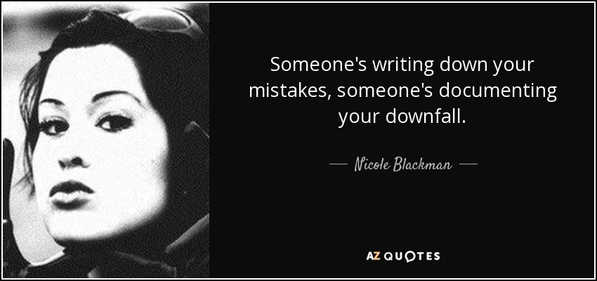 Someone's writing down your mistakes, someone's documenting your downfall. - Nicole Blackman