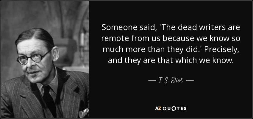 Someone said, 'The dead writers are remote from us because we know so much more than they did.' Precisely, and they are that which we know. - T. S. Eliot
