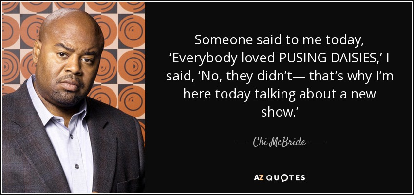 Someone said to me today, 'Everybody loved PUSING DAISIES,' I said, 'No, they didn't— that's why I'm here today talking about a new show.' - Chi McBride