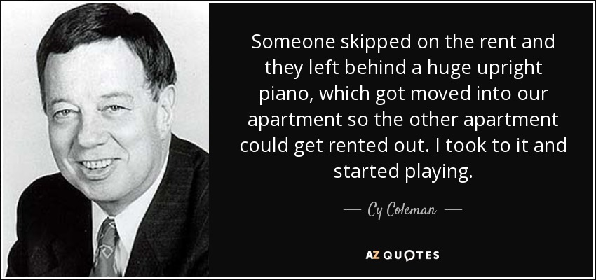 Someone skipped on the rent and they left behind a huge upright piano, which got moved into our apartment so the other apartment could get rented out. I took to it and started playing. - Cy Coleman
