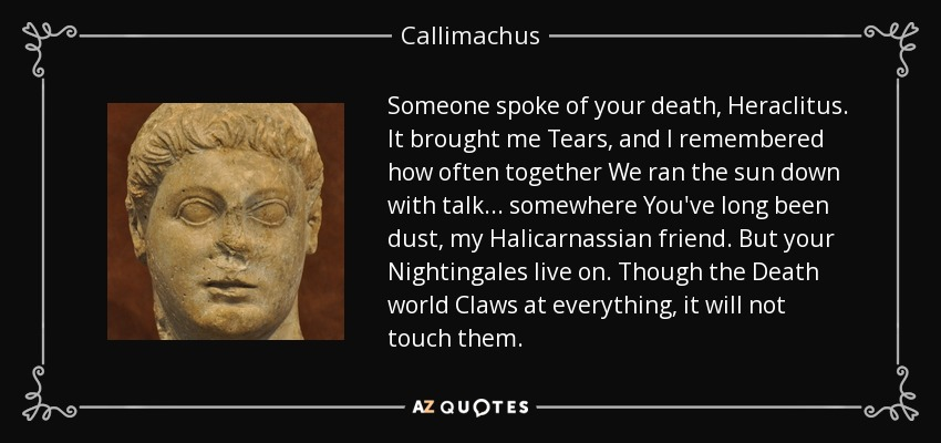 Someone spoke of your death, Heraclitus. It brought me Tears, and I remembered how often together We ran the sun down with talk . . . somewhere You've long been dust, my Halicarnassian friend. But your Nightingales live on. Though the Death world Claws at everything, it will not touch them. - Callimachus