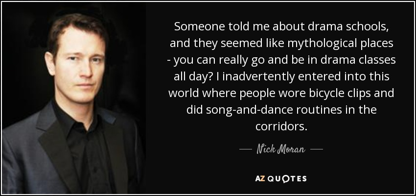 Someone told me about drama schools, and they seemed like mythological places - you can really go and be in drama classes all day? I inadvertently entered into this world where people wore bicycle clips and did song-and-dance routines in the corridors. - Nick Moran