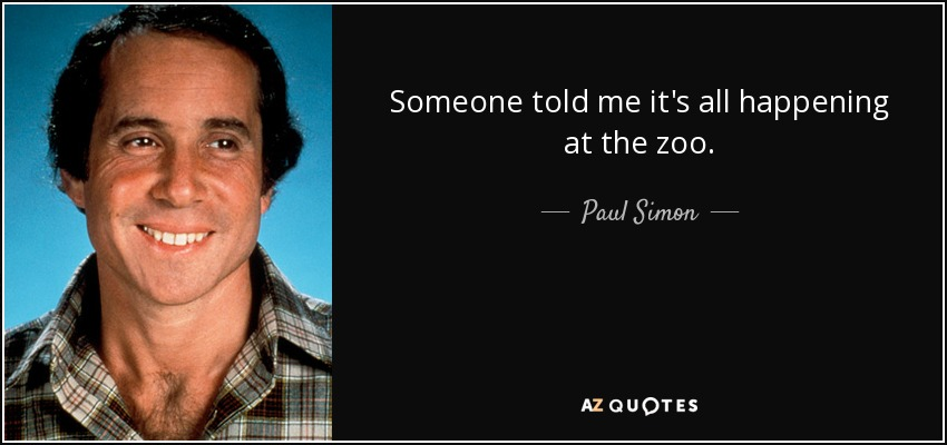 Someone told me it's all happening at the zoo. - Paul Simon