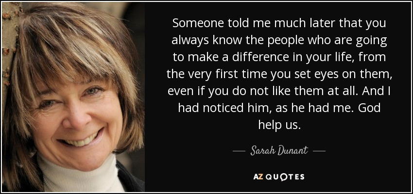 Someone told me much later that you always know the people who are going to make a difference in your life, from the very first time you set eyes on them, even if you do not like them at all. And I had noticed him, as he had me. God help us. - Sarah Dunant