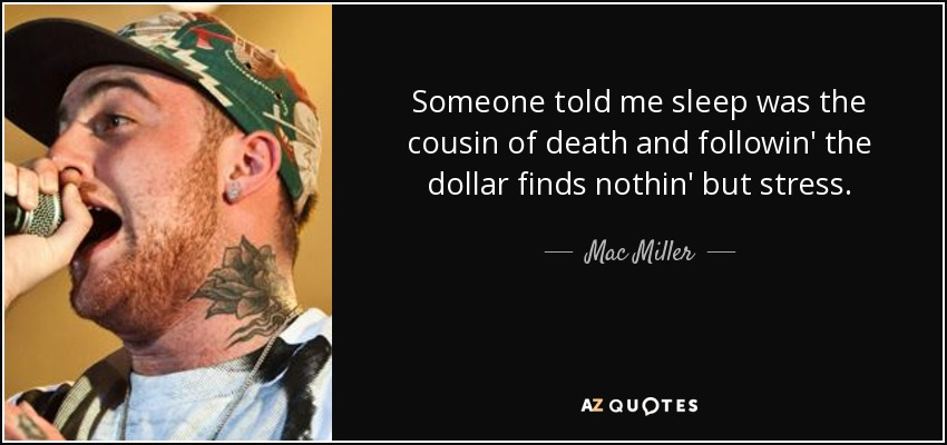 Someone told me sleep was the cousin of death and followin' the dollar finds nothin' but stress. - Mac Miller