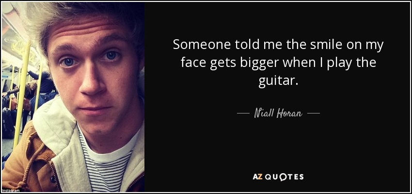 Someone told me the smile on my face gets bigger when I play the guitar. - Niall Horan