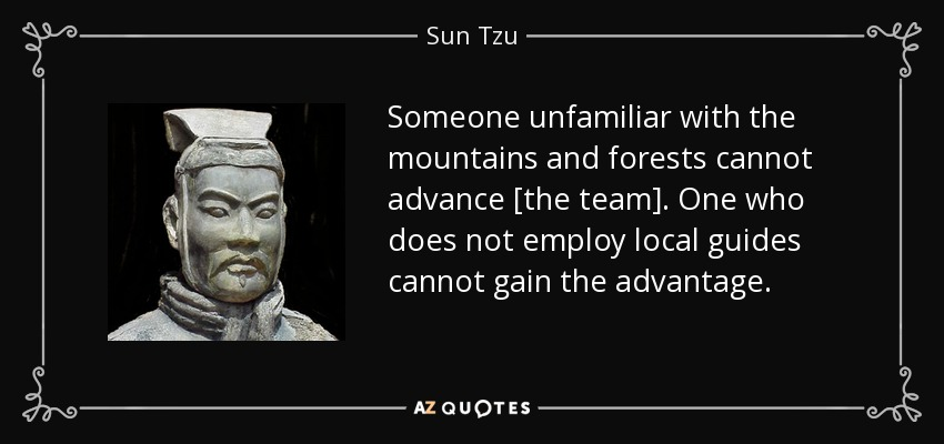 Someone unfamiliar with the mountains and forests cannot advance [the team]. One who does not employ local guides cannot gain the advantage. - Sun Tzu