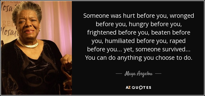 Someone was hurt before you, wronged before you, hungry before you, frightened before you, beaten before you, humiliated before you, raped before you... yet, someone survived... You can do anything you choose to do. - Maya Angelou