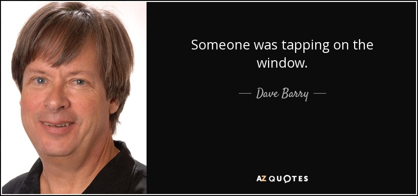 Someone was tapping on the window. - Dave Barry