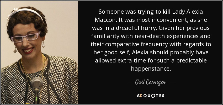 Someone was trying to kill Lady Alexia Maccon. It was most inconvenient, as she was in a dreadful hurry. Given her previous familiarity with near-death experiences and their comparative frequency with regards to her good self, Alexia should probably have allowed extra time for such a predictable happenstance. - Gail Carriger