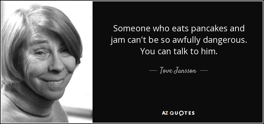 Someone who eats pancakes and jam can't be so awfully dangerous. You can talk to him. - Tove Jansson