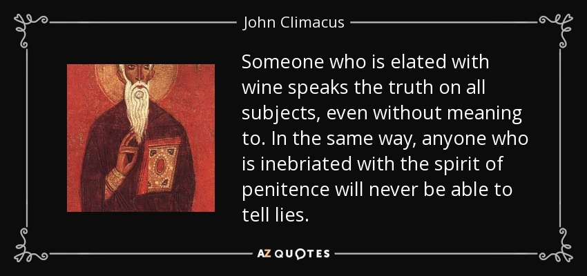 Someone who is elated with wine speaks the truth on all subjects, even without meaning to. In the same way, anyone who is inebriated with the spirit of penitence will never be able to tell lies. - John Climacus