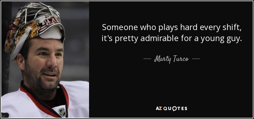 Someone who plays hard every shift, it's pretty admirable for a young guy. - Marty Turco