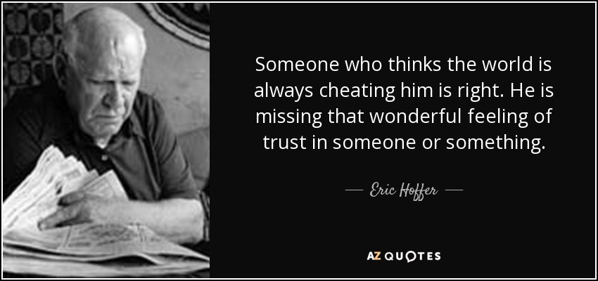 Someone who thinks the world is always cheating him is right. He is missing that wonderful feeling of trust in someone or something. - Eric Hoffer