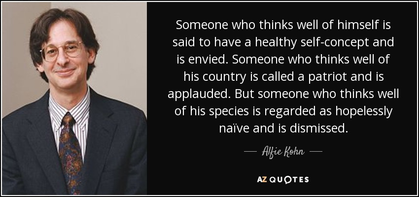 Someone who thinks well of himself is said to have a healthy self-concept and is envied. Someone who thinks well of his country is called a patriot and is applauded. But someone who thinks well of his species is regarded as hopelessly naïve and is dismissed. - Alfie Kohn