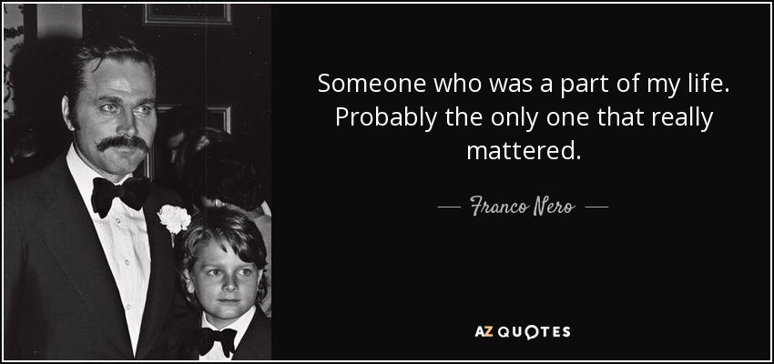 Someone who was a part of my life. Probably the only one that really mattered. - Franco Nero