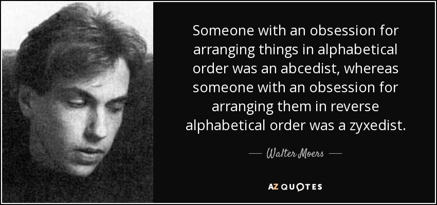 Someone with an obsession for arranging things in alphabetical order was an abcedist, whereas someone with an obsession for arranging them in reverse alphabetical order was a zyxedist. - Walter Moers