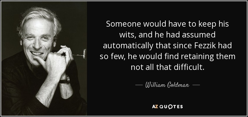 Someone would have to keep his wits, and he had assumed automatically that since Fezzik had so few, he would find retaining them not all that difficult. - William Goldman