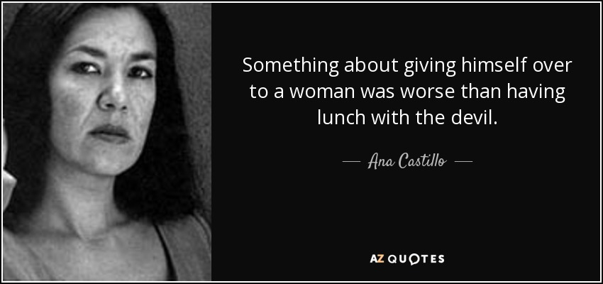 Something about giving himself over to a woman was worse than having lunch with the devil. - Ana Castillo