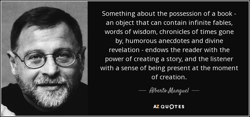 Something about the possession of a book - an object that can contain infinite fables, words of wisdom, chronicles of times gone by, humorous anecdotes and divine revelation - endows the reader with the power of creating a story, and the listener with a sense of being present at the moment of creation. - Alberto Manguel