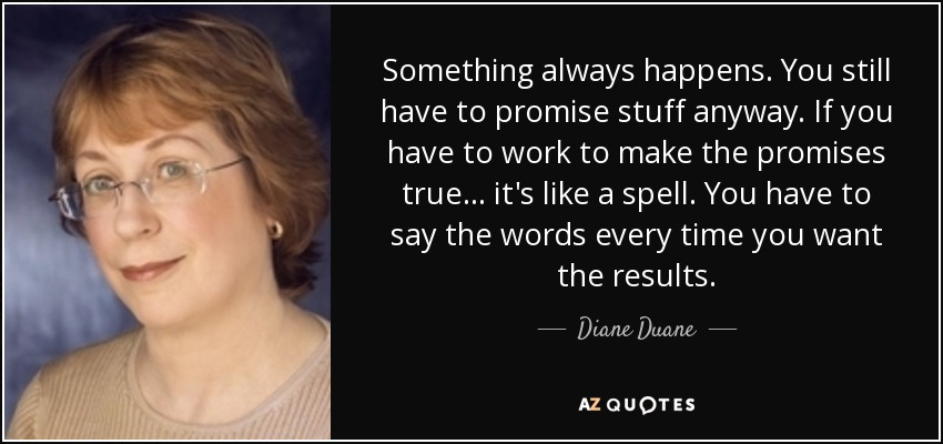 Something always happens. You still have to promise stuff anyway. If you have to work to make the promises true... it's like a spell. You have to say the words every time you want the results. - Diane Duane